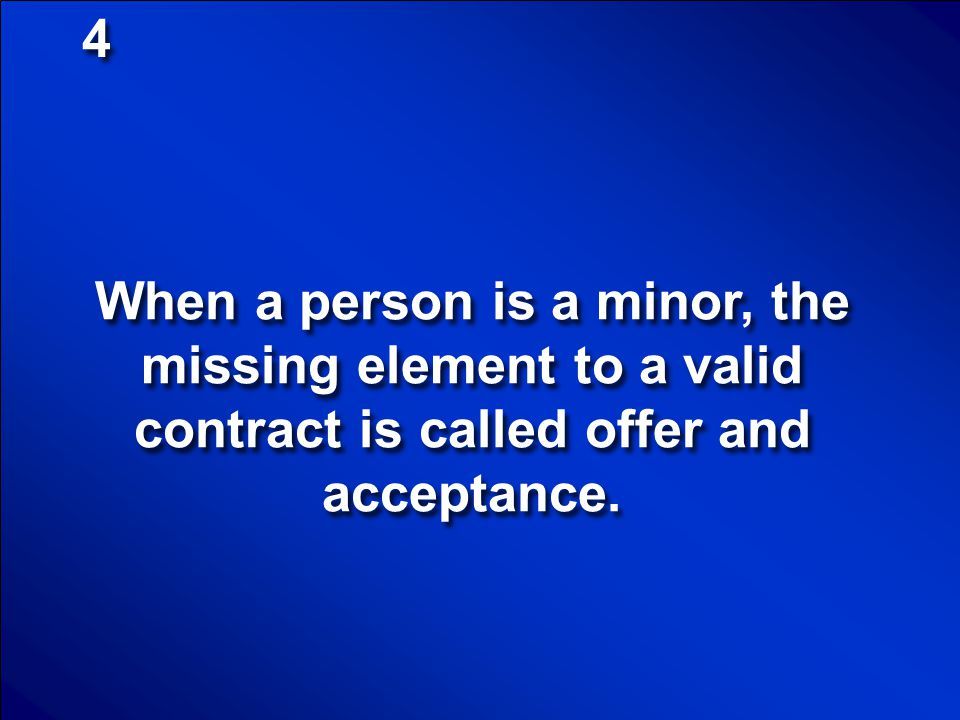 4 When a person is a minor, the missing element to a valid contract is called offer and acceptance.