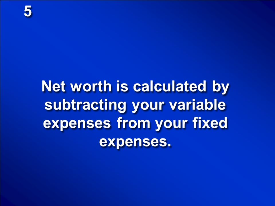 5 Net worth is calculated by subtracting your variable expenses from your fixed expenses.