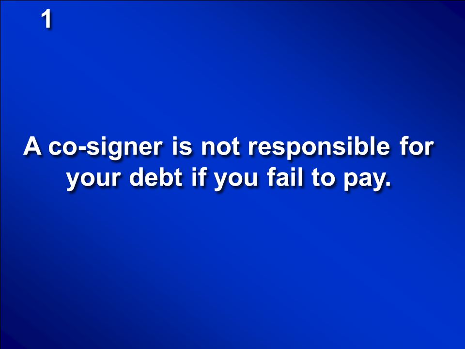 A co-signer is not responsible for your debt if you fail to pay.
