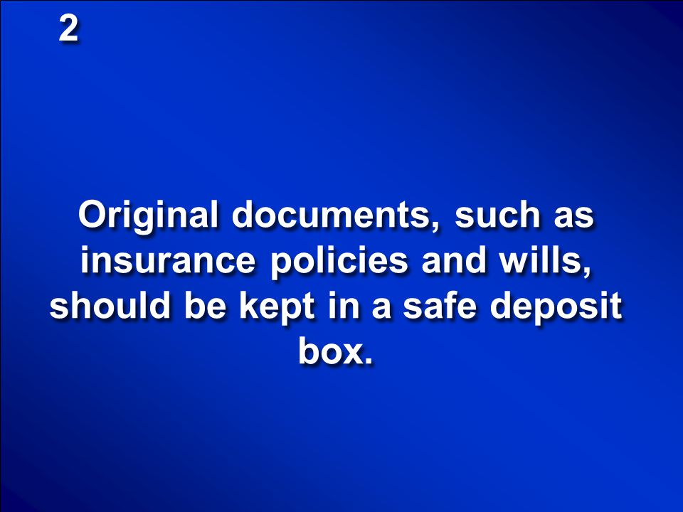 2 Original documents, such as insurance policies and wills, should be kept in a safe deposit box.