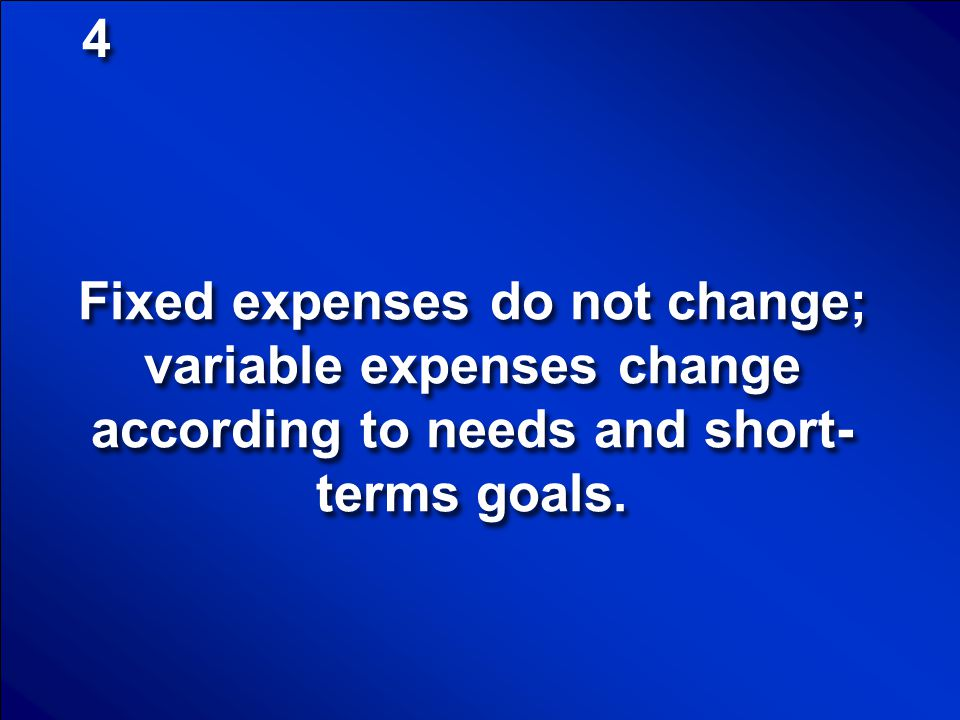 4 Fixed expenses do not change; variable expenses change according to needs and short-terms goals.