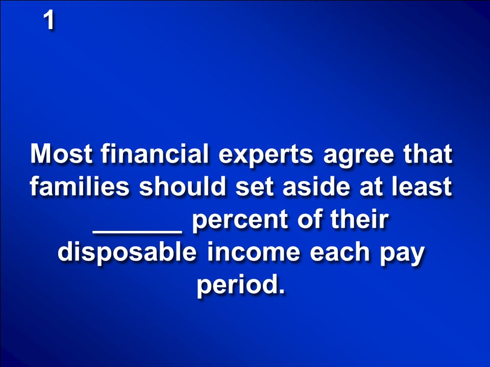 1 Most financial experts agree that families should set aside at least ______ percent of their disposable income each pay period.