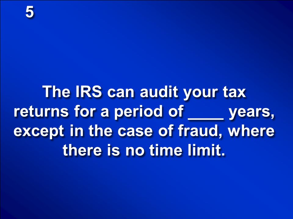 5 The IRS can audit your tax returns for a period of ____ years, except in the case of fraud, where there is no time limit.