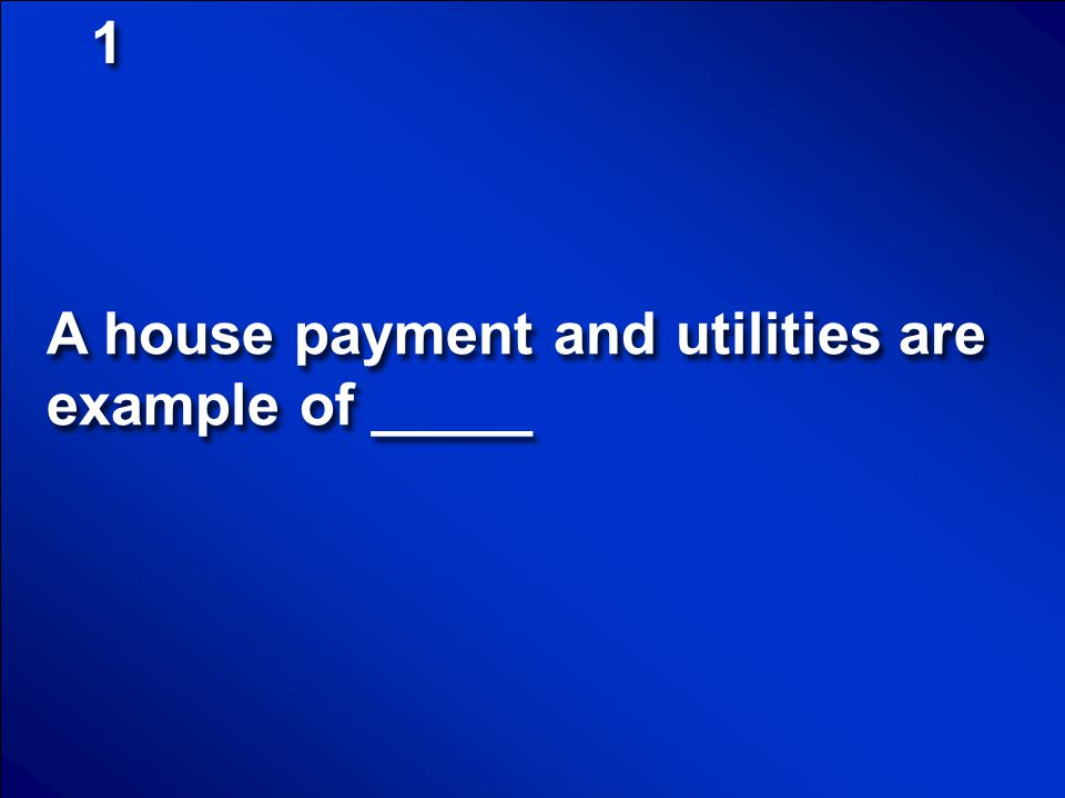 1 A house payment and utilities are example of _____