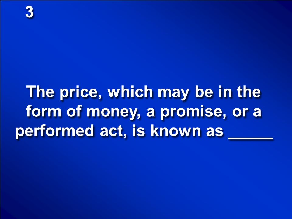 3 The price, which may be in the form of money, a promise, or a performed act, is known as _____