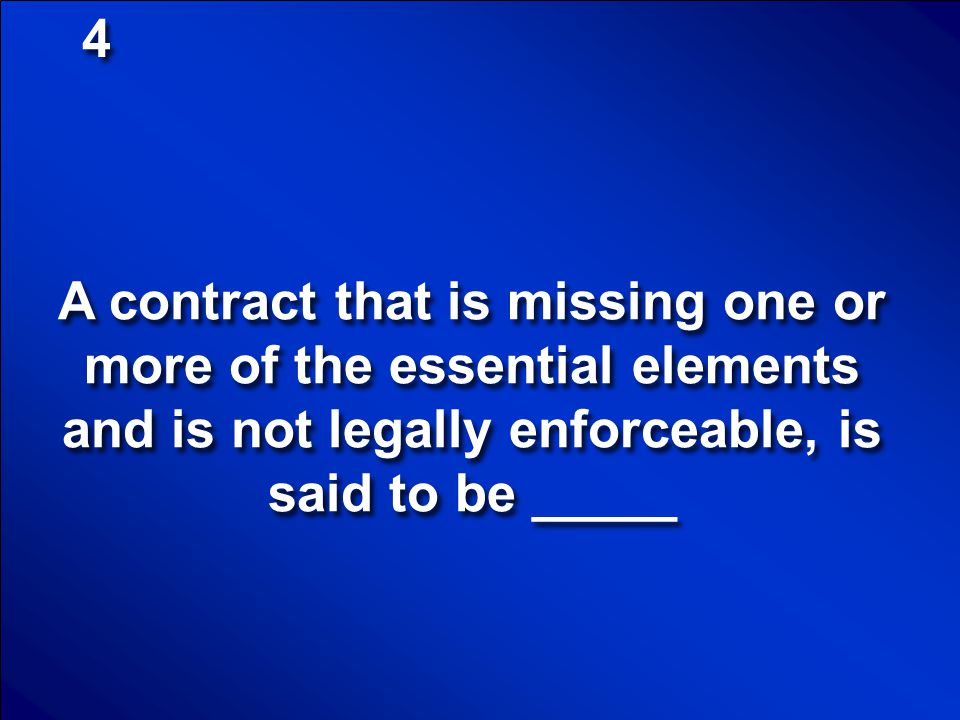 4 A contract that is missing one or more of the essential elements and is not legally enforceable, is said to be _____.