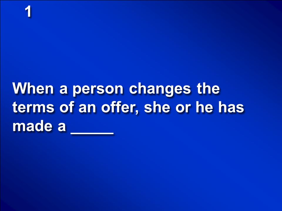 1 When a person changes the terms of an offer, she or he has made a _____