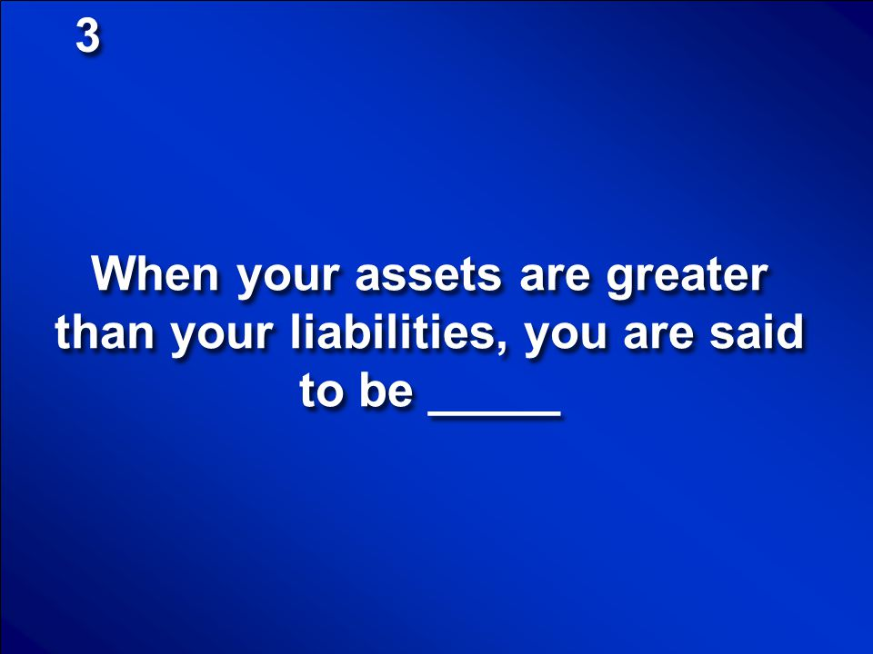 3 When your assets are greater than your liabilities, you are said to be _____
