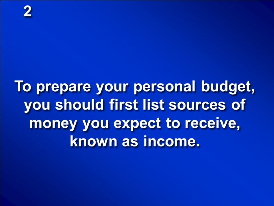 2 To prepare your personal budget, you should first list sources of money you expect to receive, known as income.