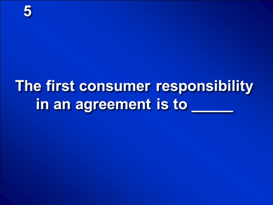 The first consumer responsibility in an agreement is to _____
