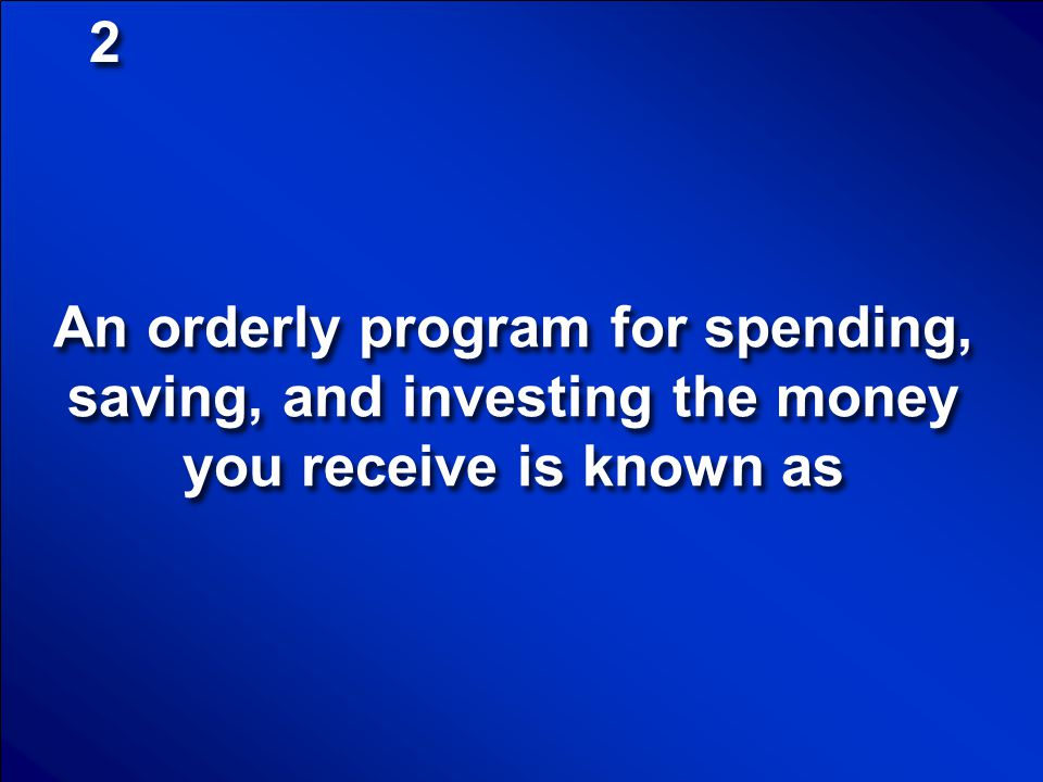 2 An orderly program for spending, saving, and investing the money you receive is known as