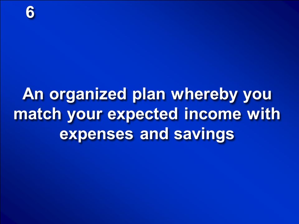 6 An organized plan whereby you match your expected income with expenses and savings