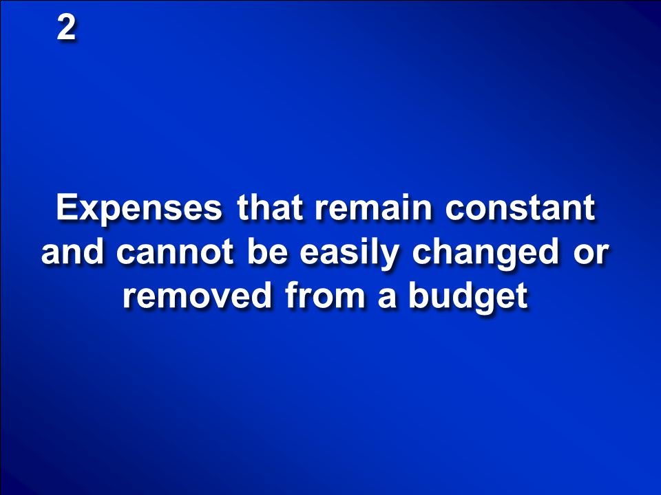 2 Expenses that remain constant and cannot be easily changed or removed from a budget