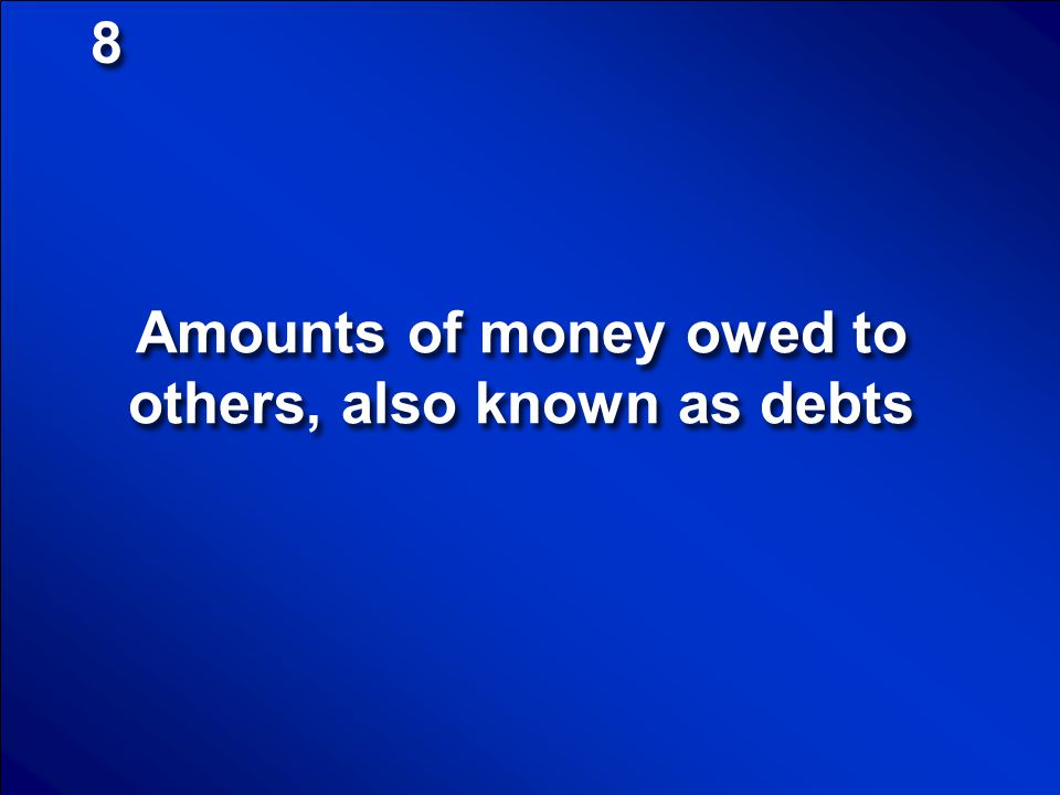 Amounts of money owed to others, also known as debts