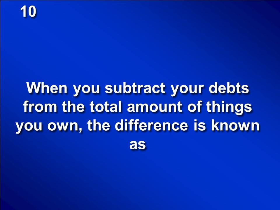 10 When you subtract your debts from the total amount of things you own, the difference is known as