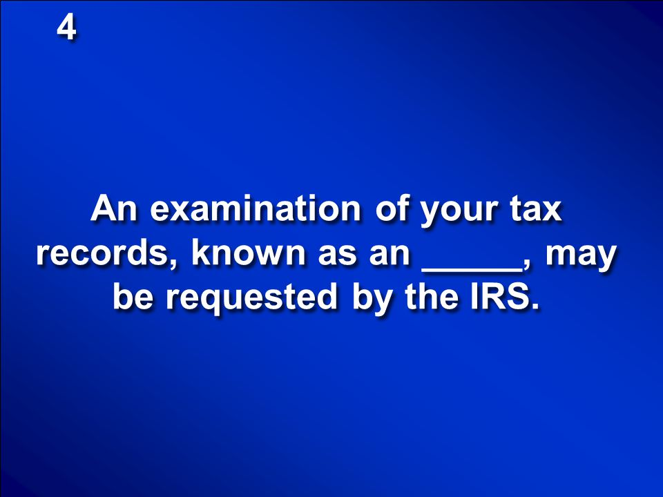 4 An examination of your tax records, known as an _____, may be requested by the IRS.