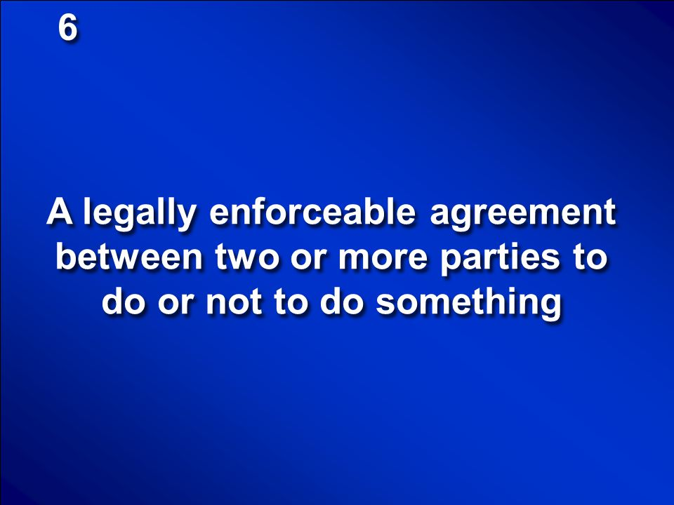 6 A legally enforceable agreement between two or more parties to do or not to do something