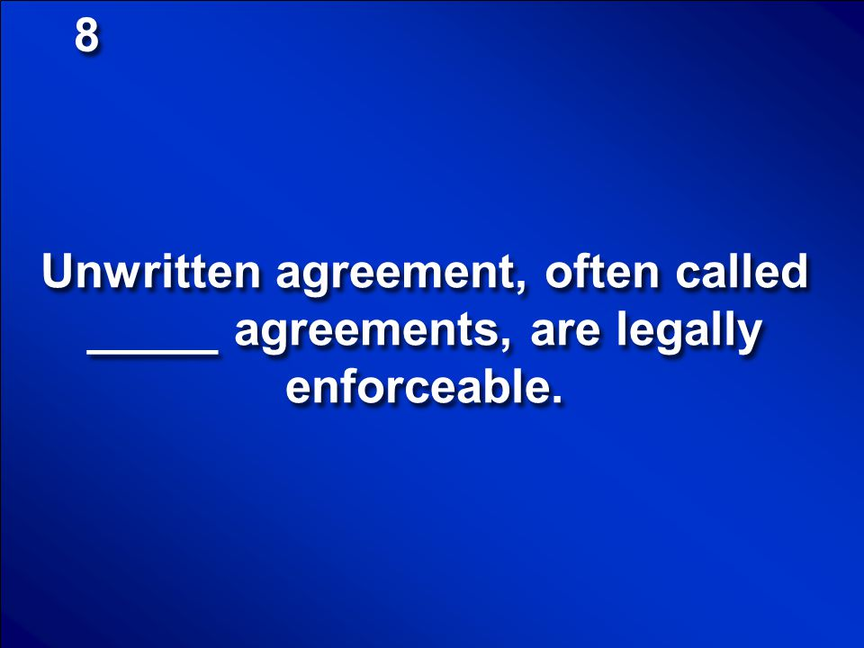 8 Unwritten agreement, often called _____ agreements, are legally enforceable.