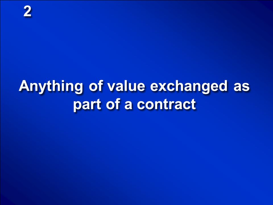 Anything of value exchanged as part of a contract