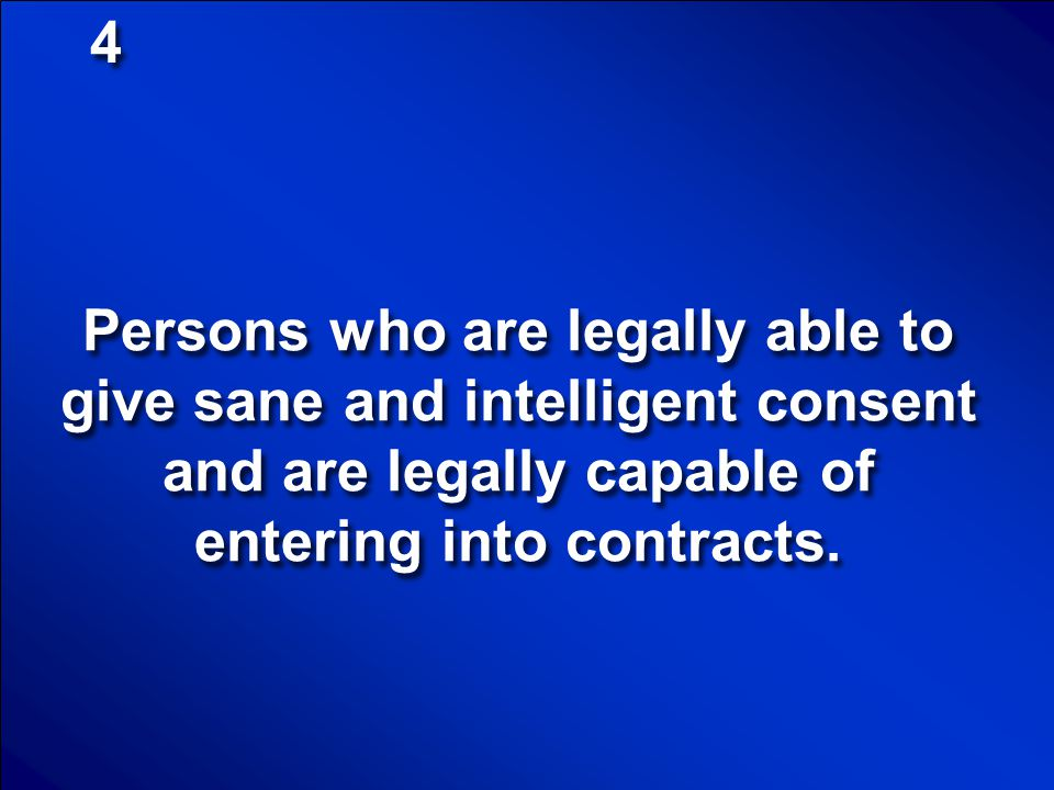 4 Persons who are legally able to give sane and intelligent consent and are legally capable of entering into contracts.