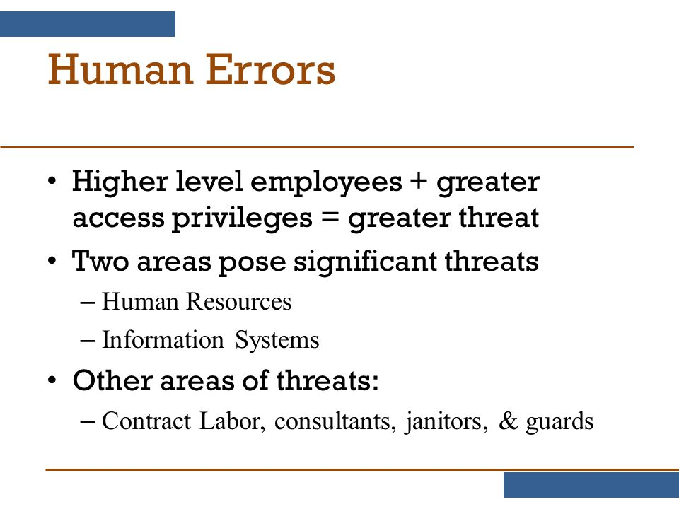 Human Errors Higher level employees + greater access privileges = greater threat. Two areas pose significant threats.