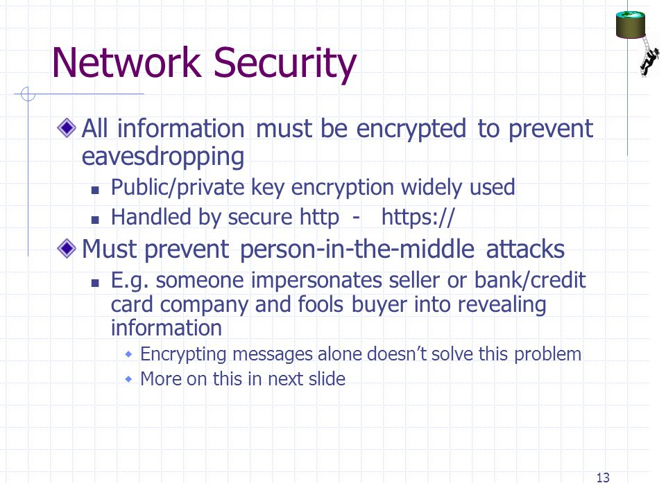 Network Security All information must be encrypted to prevent eavesdropping. Public/private key encryption widely used.