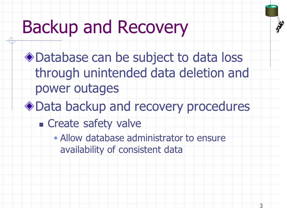Backup and Recovery Database can be subject to data loss through unintended data deletion and power outages.