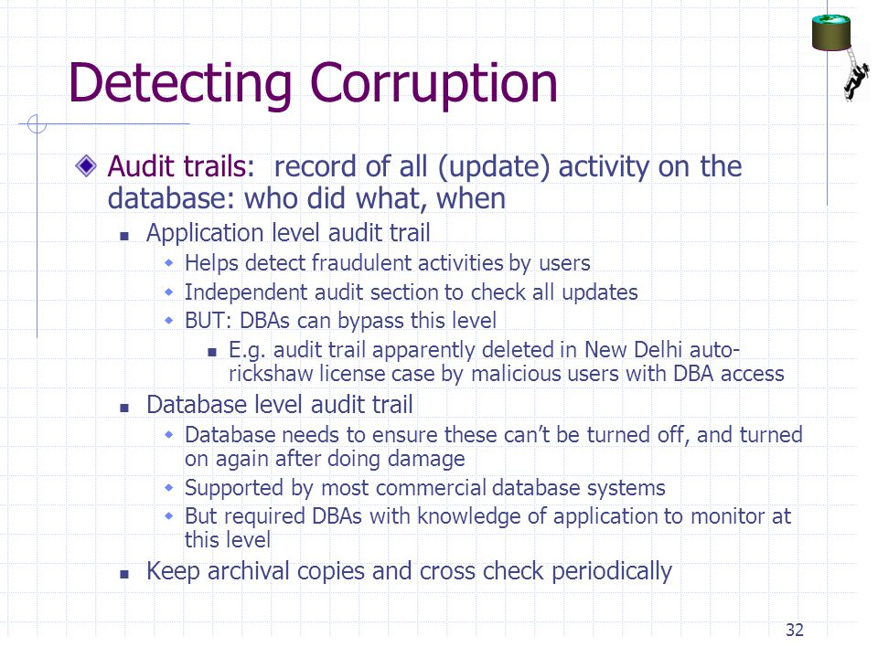 Detecting Corruption Audit trails: record of all (update) activity on the database: who did what, when.