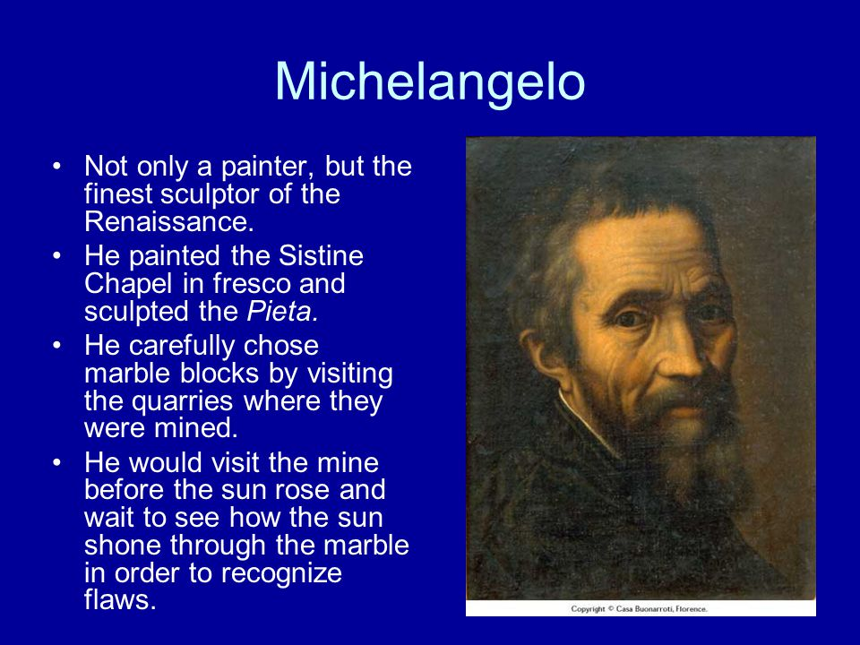 Michelangelo Not only a painter, but the finest sculptor of the Renaissance. He painted the Sistine Chapel in fresco and sculpted the Pieta.
