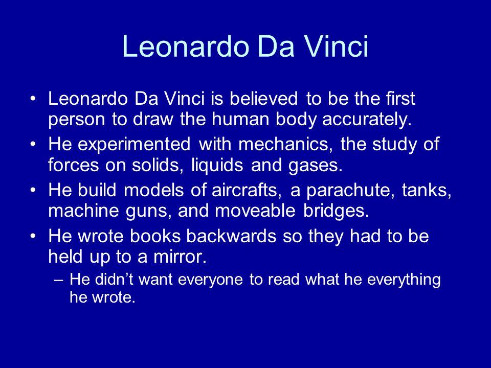 Leonardo Da Vinci Leonardo Da Vinci is believed to be the first person to draw the human body accurately.