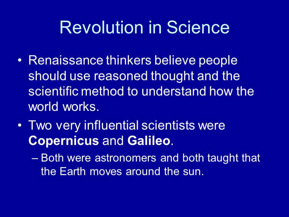 Revolution in Science Renaissance thinkers believe people should use reasoned thought and the scientific method to understand how the world works.