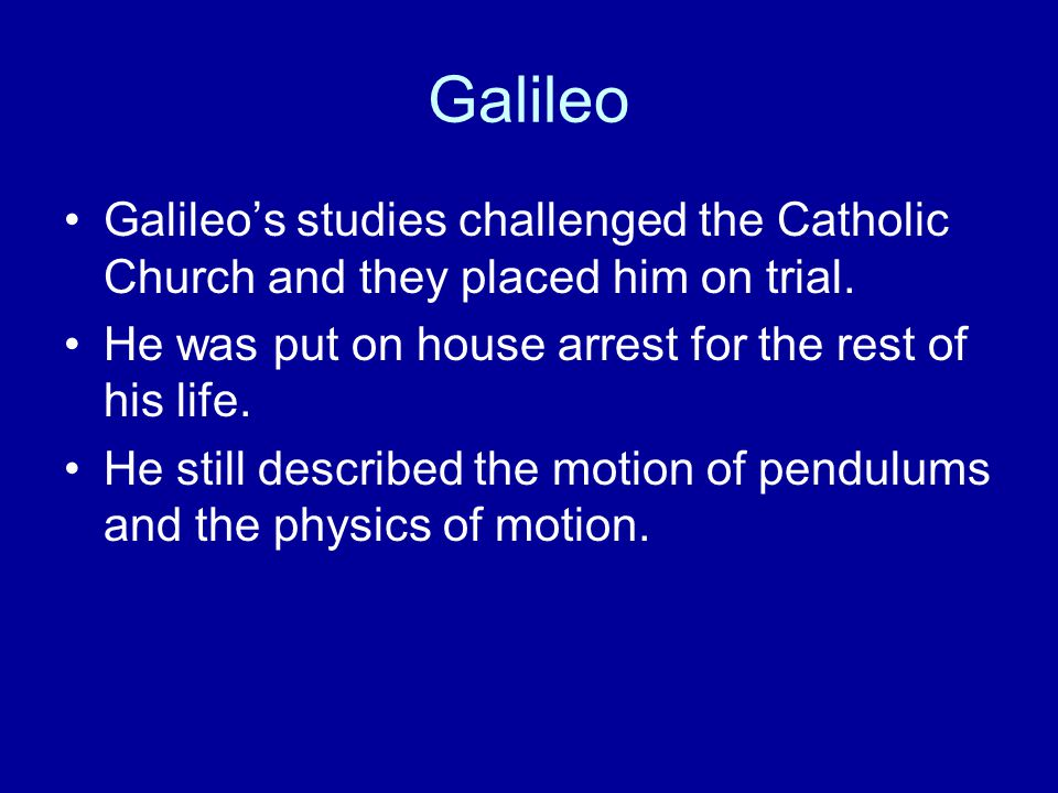 Galileo Galileo's studies challenged the Catholic Church and they placed him on trial. He was put on house arrest for the rest of his life.