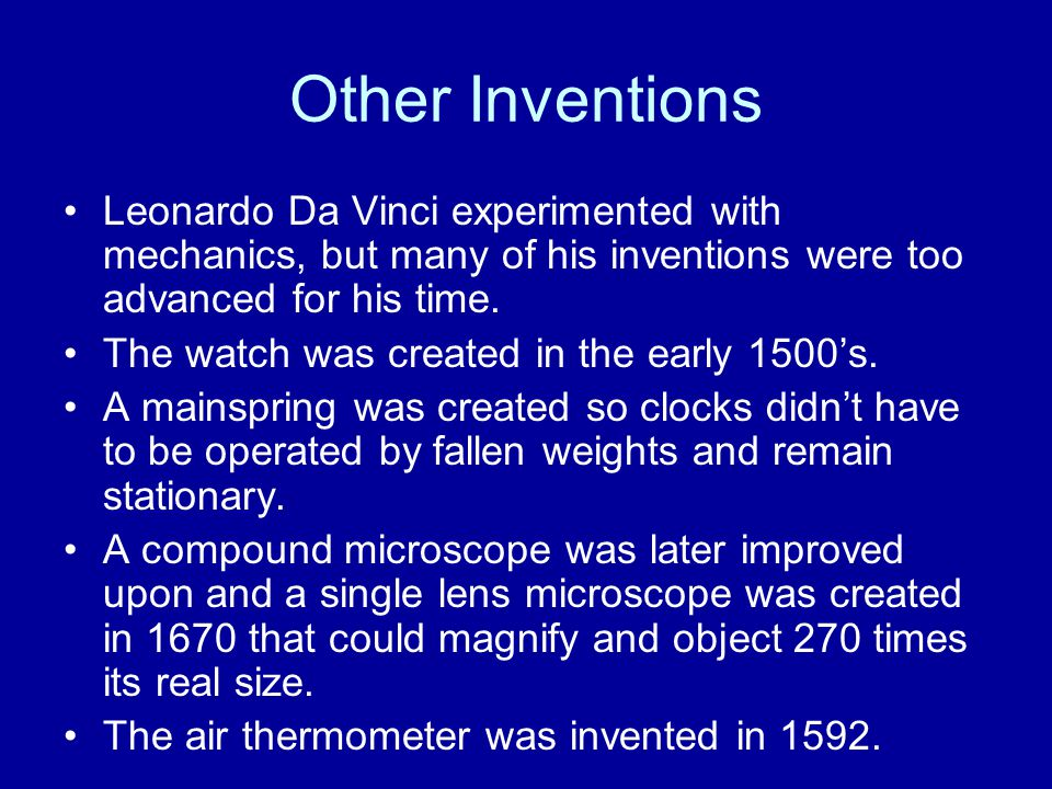 Other Inventions Leonardo Da Vinci experimented with mechanics, but many of his inventions were too advanced for his time.