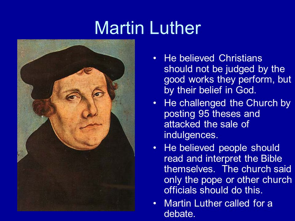 Martin Luther He believed Christians should not be judged by the good works they perform, but by their belief in God.