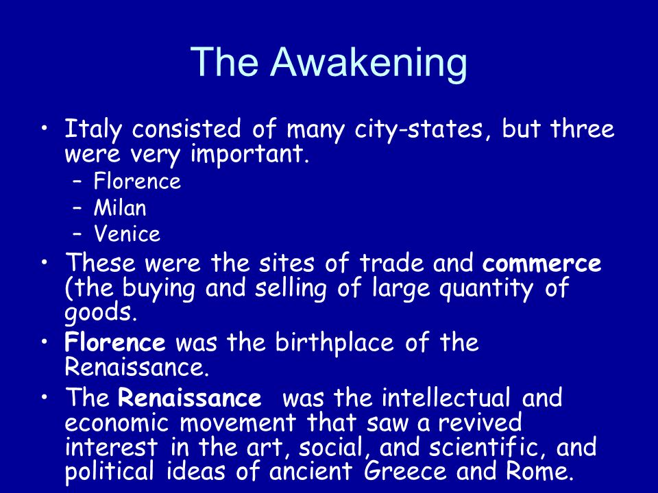 The Awakening Italy consisted of many city-states, but three were very important. Florence. Milan.