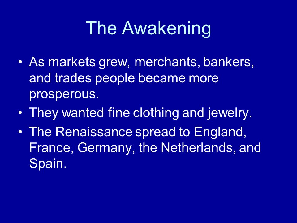 The Awakening As markets grew, merchants, bankers, and trades people became more prosperous. They wanted fine clothing and jewelry.