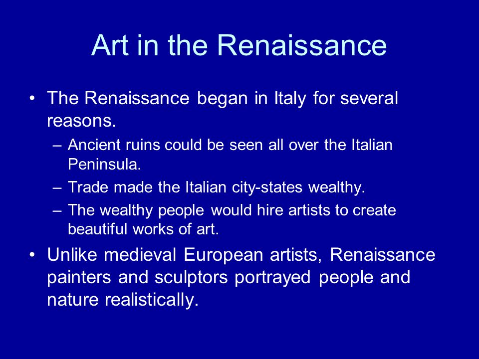 Art in the Renaissance The Renaissance began in Italy for several reasons. Ancient ruins could be seen all over the Italian Peninsula.