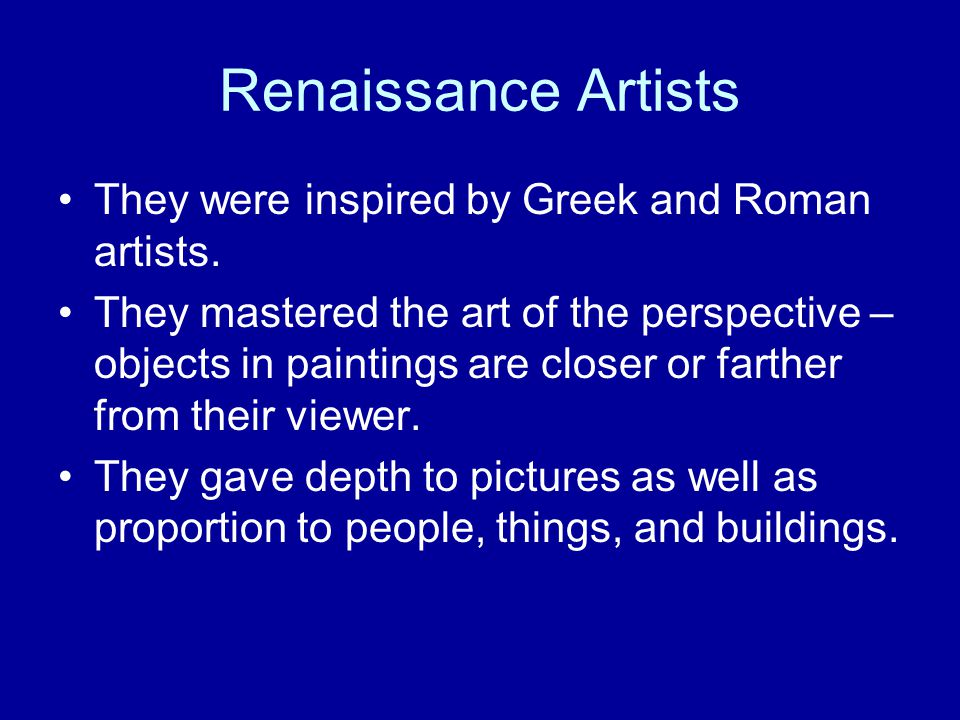 Renaissance Artists They were inspired by Greek and Roman artists.