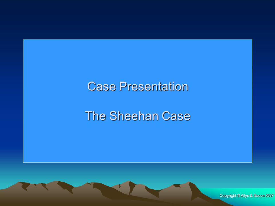 Case Presentation The Sheehan Case Copyright © Allyn & Bacon 2007