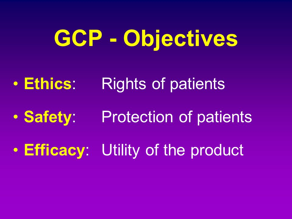 GCP - Objectives Ethics: Rights of patients