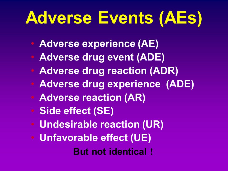 Adverse Events (AEs) Adverse experience (AE) Adverse drug event (ADE)