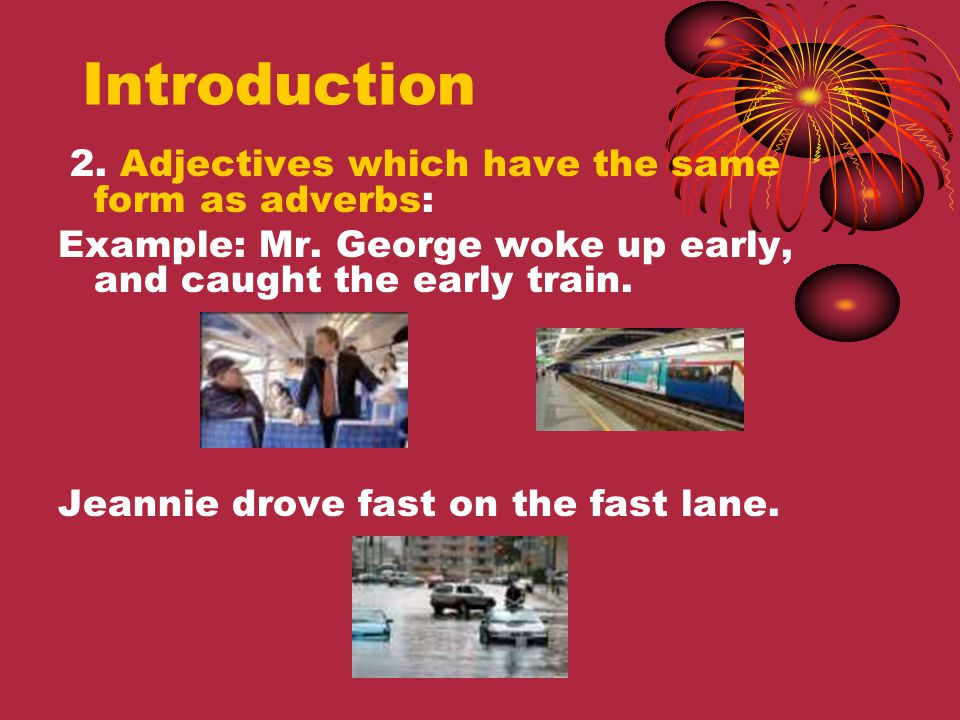 Introduction 2. Adjectives which have the same form as adverbs: