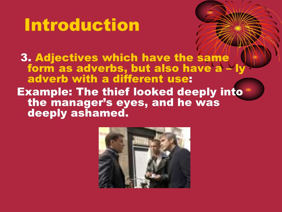 Introduction 3. Adjectives which have the same form as adverbs, but also have a – ly adverb with a different use: