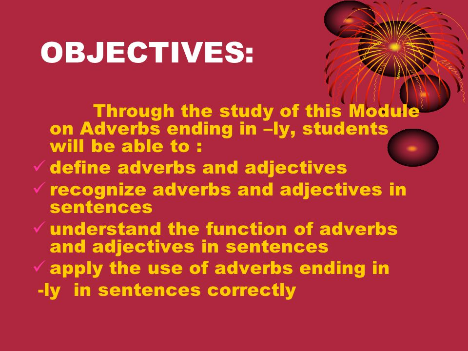 OBJECTIVES: Through the study of this Module on Adverbs ending in –ly, students will be able to : define adverbs and adjectives.