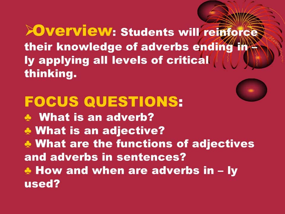 Overview: Students will reinforce their knowledge of adverbs ending in – ly applying all levels of critical thinking.