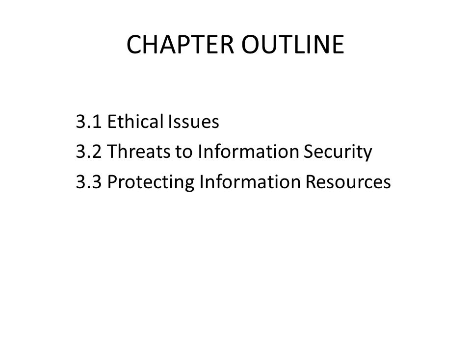 CHAPTER OUTLINE 3.1 Ethical Issues 3.2 Threats to Information Security 3.3 Protecting Information Resources