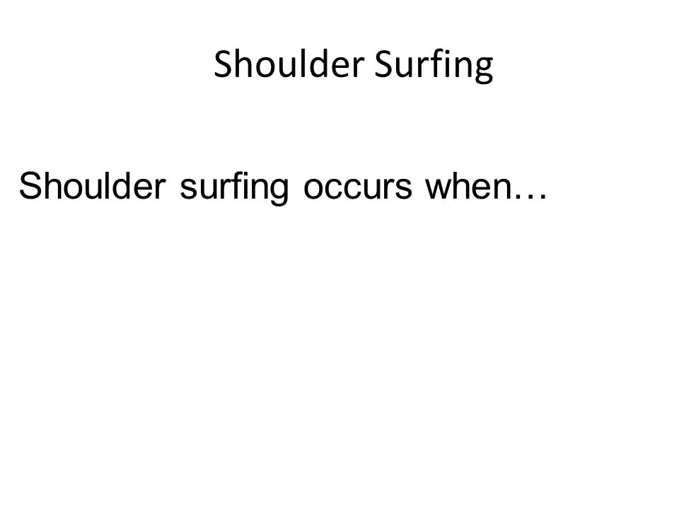 Shoulder Surfing Shoulder surfing occurs when…