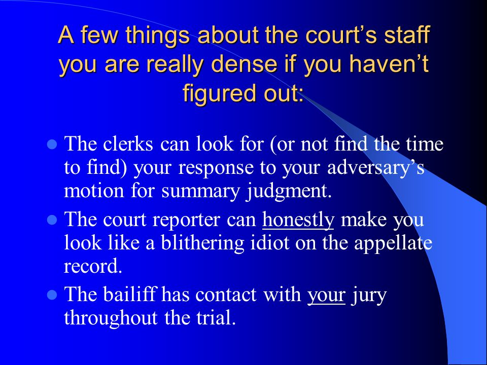 A few things about the court's staff you are really dense if you haven't figured out: