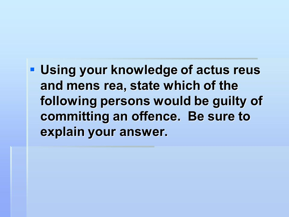 Using your knowledge of actus reus and mens rea, state which of the following persons would be guilty of committing an offence.
