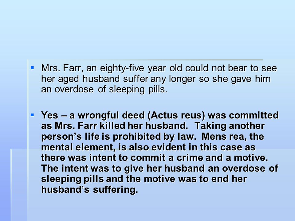 Mrs. Farr, an eighty-five year old could not bear to see her aged husband suffer any longer so she gave him an overdose of sleeping pills.